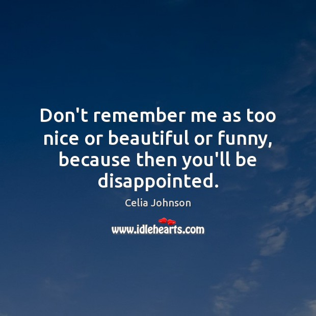Don't remember me as too nice or beautiful or funny, because then you'll be disappointed. Image