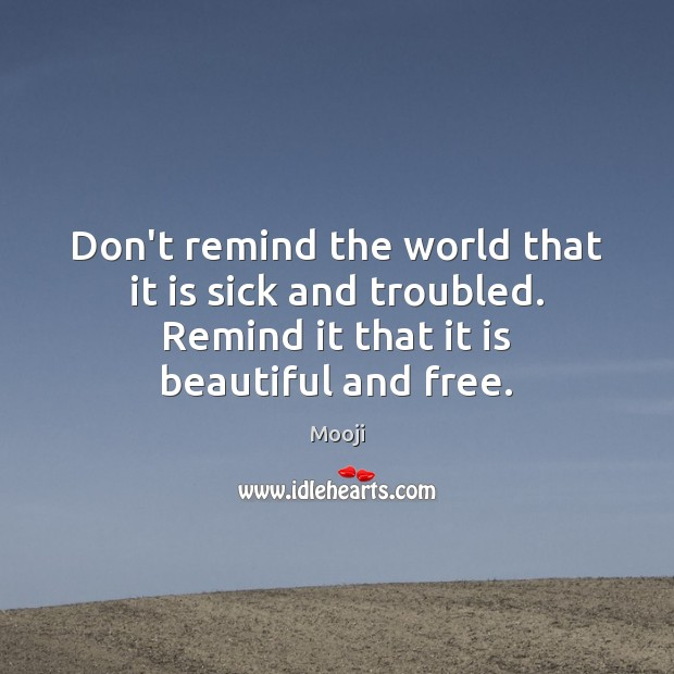 Don't remind the world that it is sick and troubled. Remind it Mooji Picture Quote