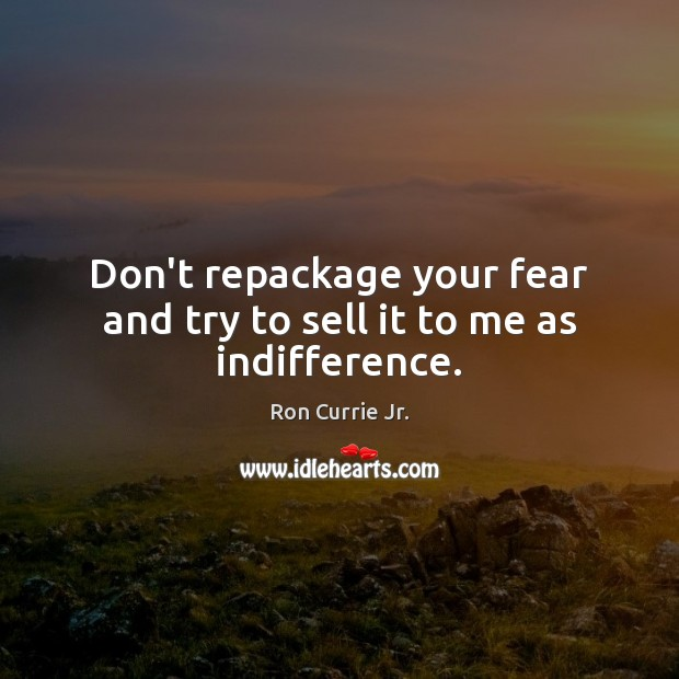 Don't repackage your fear and try to sell it to me as indifference. Ron Currie Jr. Picture Quote