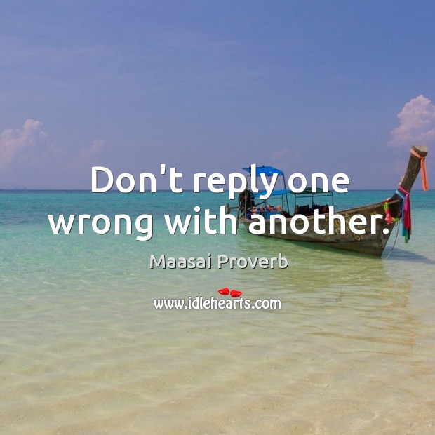 Don't reply one wrong with another. Maasai Proverbs Image