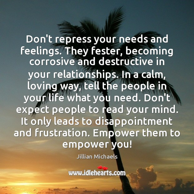Don't repress your needs and feelings. They fester, becoming corrosive and destructive Jillian Michaels Picture Quote