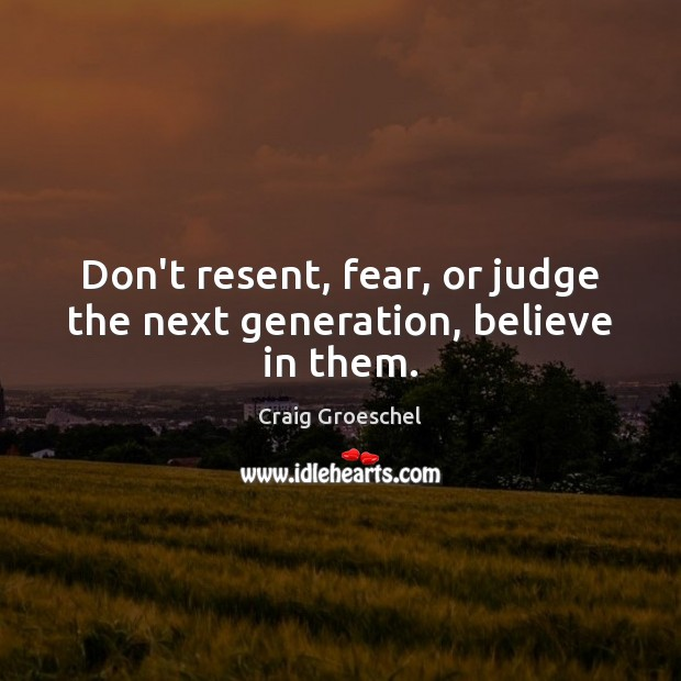 Don't resent, fear, or judge the next generation, believe in them. Image