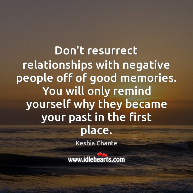 Image, Don't resurrect relationships with negative people off of good memories. You will