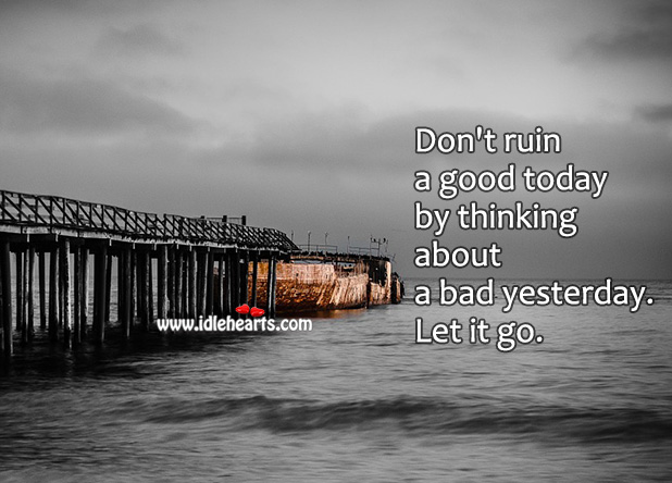 Good Day Quotes image saying: Don't ruin a good today by thinking about a bad yesterday.