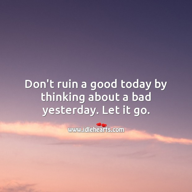 Image, Don't ruin a good today by thinking about a bad yesterday. Let it go.