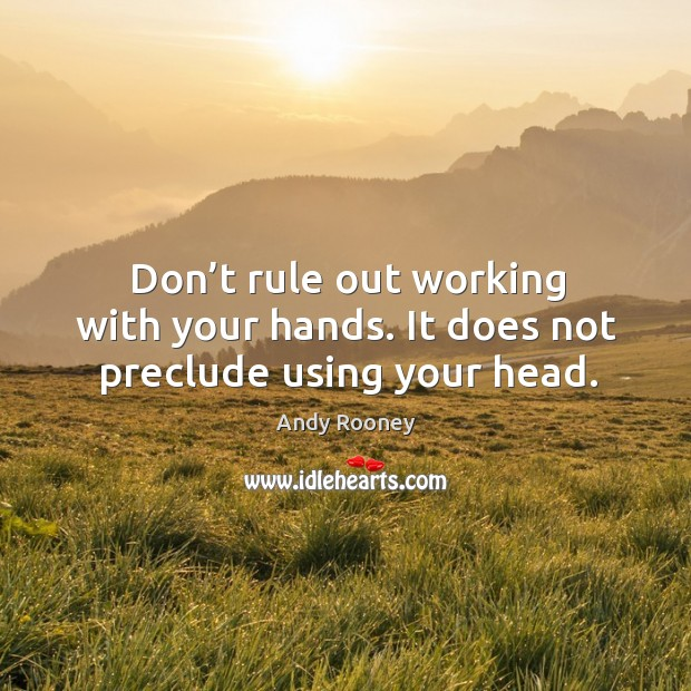 Don't rule out working with your hands. It does not preclude using your head. Image