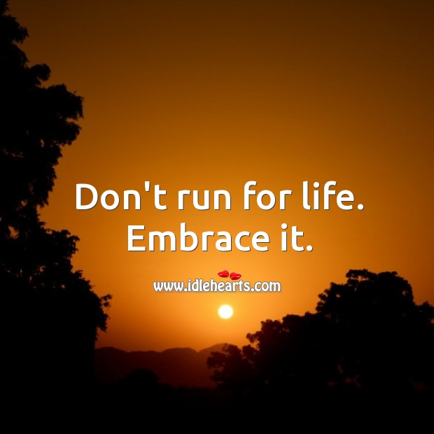 Image, Don't run for life. Embrace it.