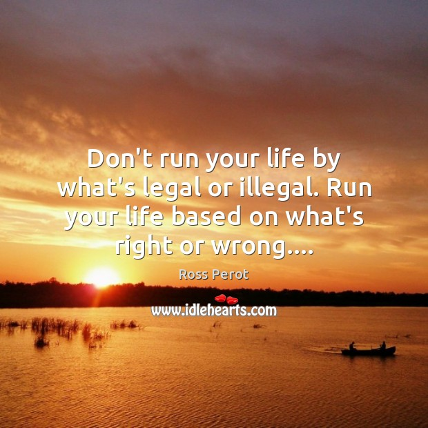Don't run your life by what's legal or illegal. Run your life Ross Perot Picture Quote