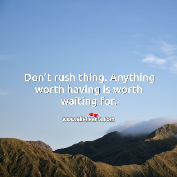 Image, Don't rush thing. Anything worth having is worth waiting for.