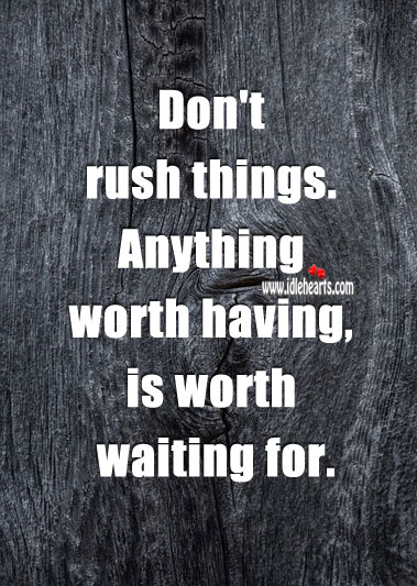 Anything worth having, is worth waiting for. Image