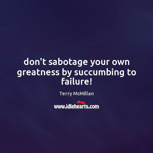 Don't sabotage your own greatness by succumbing to failure! Failure Quotes Image