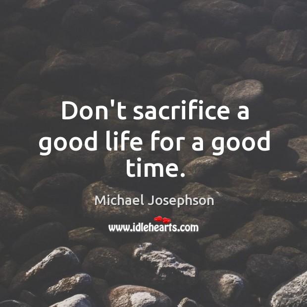 Image, Don't sacrifice a good life for a good time.