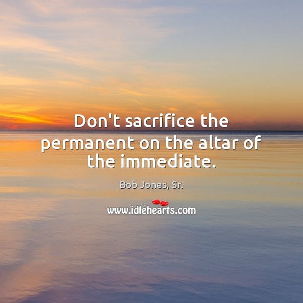 Image, Don't sacrifice the permanent on the altar of the immediate.