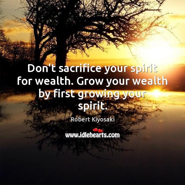 Image, Don't sacrifice your spirit for wealth. Grow your wealth by first growing your spirit.