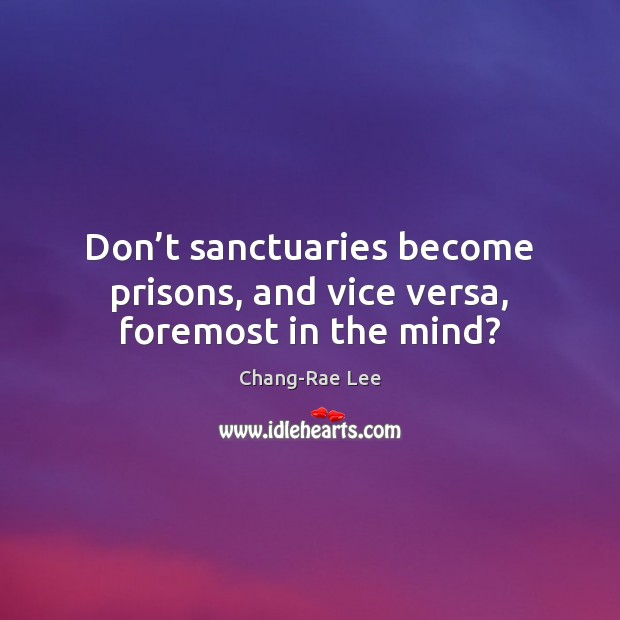 Don't sanctuaries become prisons, and vice versa, foremost in the mind? Image