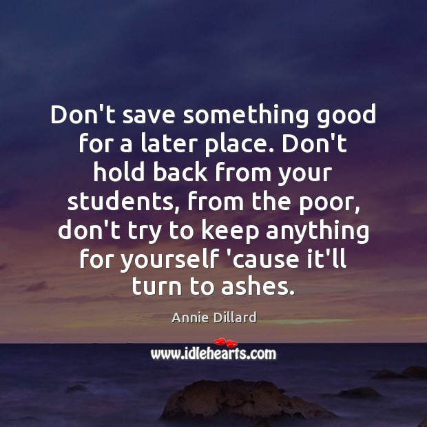 Don't save something good for a later place. Don't hold back from Image