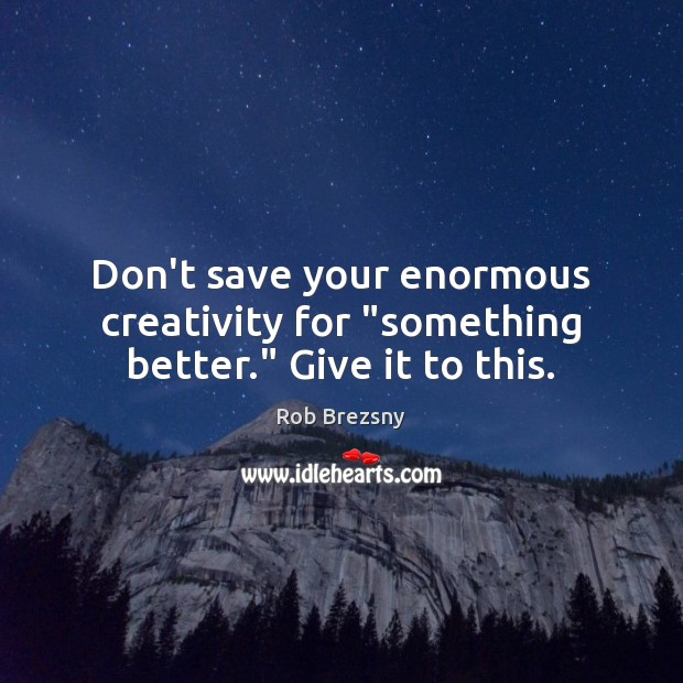 "Don't save your enormous creativity for ""something better."" Give it to this. Rob Brezsny Picture Quote"