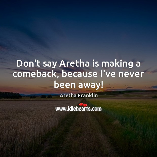 Image, Don't say Aretha is making a comeback, because I've never been away!
