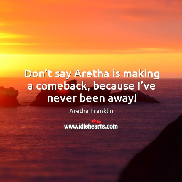 Don't say aretha is making a comeback, because I've never been away! Image
