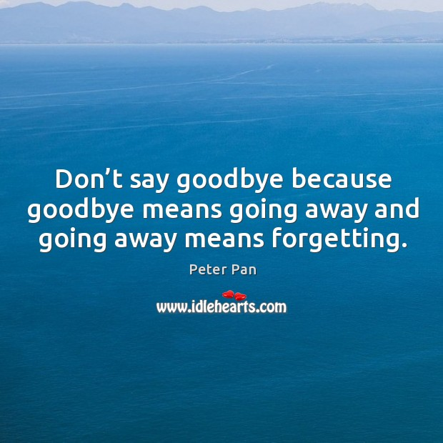 Don't say goodbye because goodbye means going away and going away means forgetting. Image