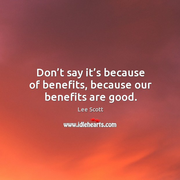 Don't say it's because of benefits, because our benefits are good. Lee Scott Picture Quote