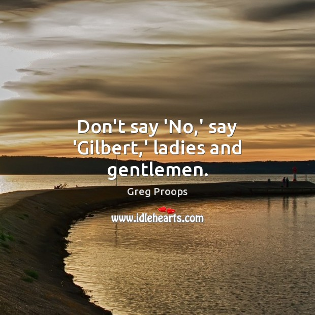 Image, Don't say 'No,' say 'Gilbert,' ladies and gentlemen.