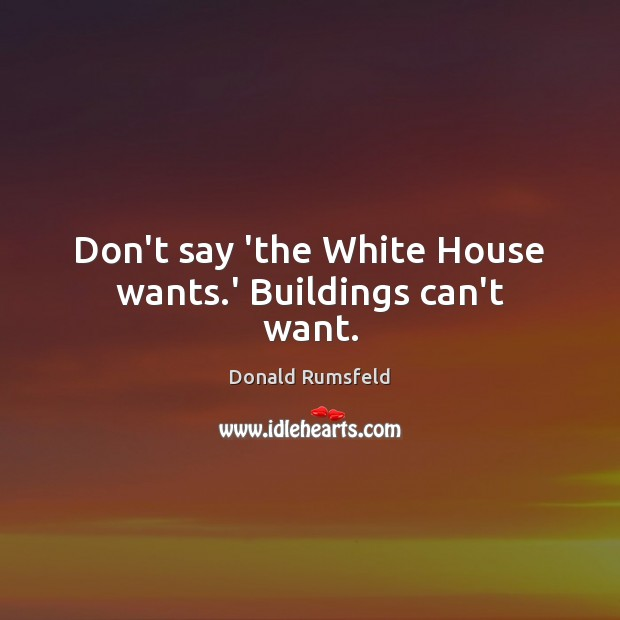 Don't say 'the White House wants.' Buildings can't want. Image