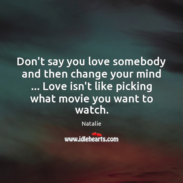 Don't say you love somebody and then change your mind … Love isn't Natalie Picture Quote