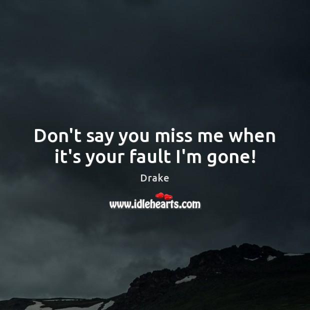 Don't say you miss me when it's your fault I'm gone! Drake Picture Quote