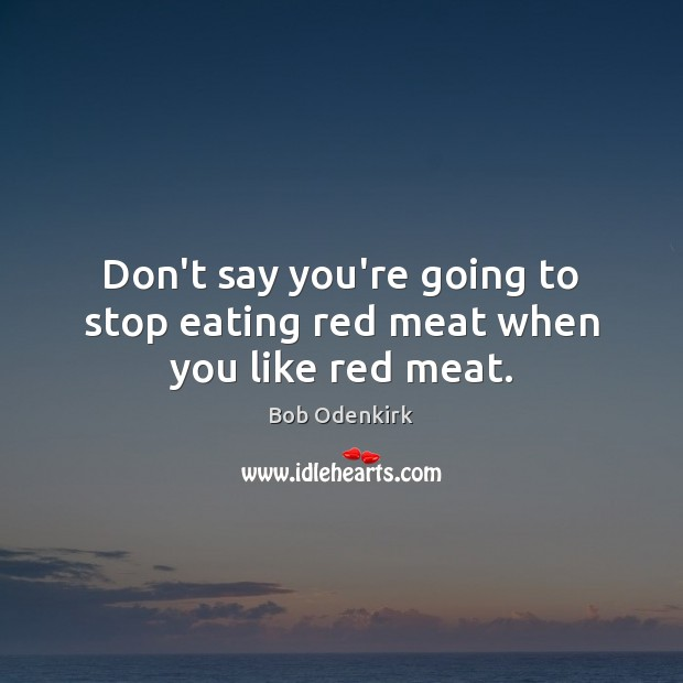 Don't say you're going to stop eating red meat when you like red meat. Image