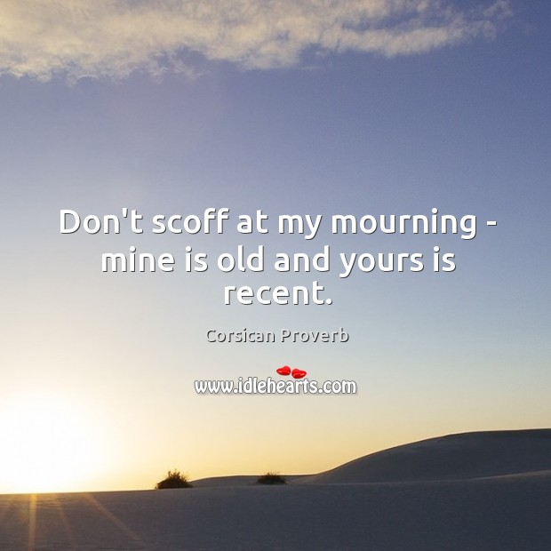 Image, Don't scoff at my mourning – mine is old and yours is recent.