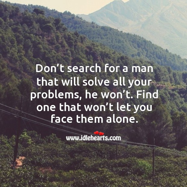 Don't search for a man that will solve all your problems, he won't. Find one that won't let you face them alone. Image