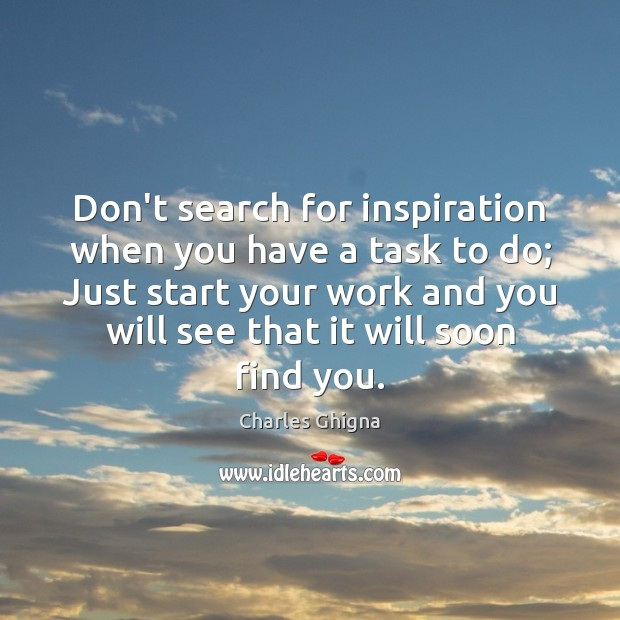 Don't search for inspiration when you have a task to do; Just Charles Ghigna Picture Quote