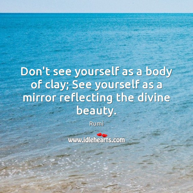 Don't see yourself as a body of clay; See yourself as a Image