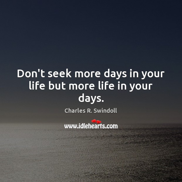 Don't seek more days in your life but more life in your days. Image