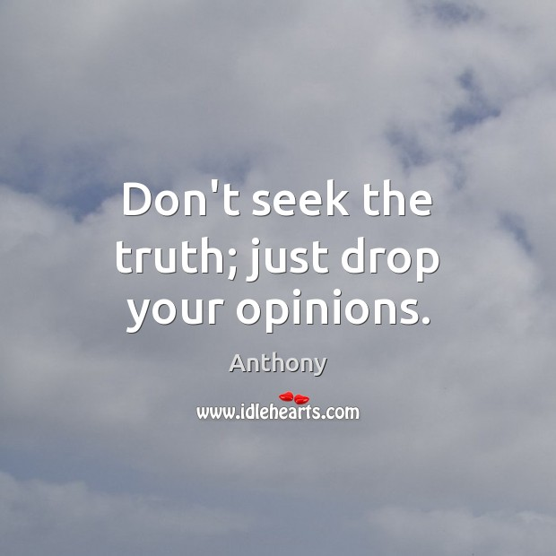 Image, Don't seek the truth; just drop your opinions.