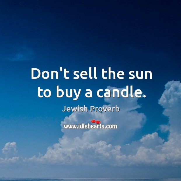 Don't sell the sun to buy a candle. Jewish Proverbs Image