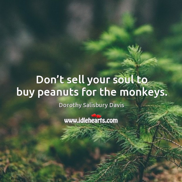 Image, Don't sell your soul to buy peanuts for the monkeys.