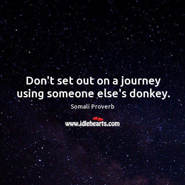 Don't set out on a journey using someone else's donkey. Somali Proverb