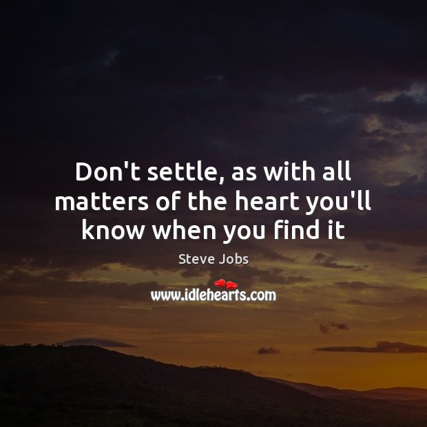 Don't settle, as with all matters of the heart you'll know when you find it Image
