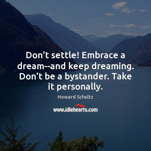 Image, Don't settle! Embrace a dream–and keep dreaming. Don't be a bystander. Take