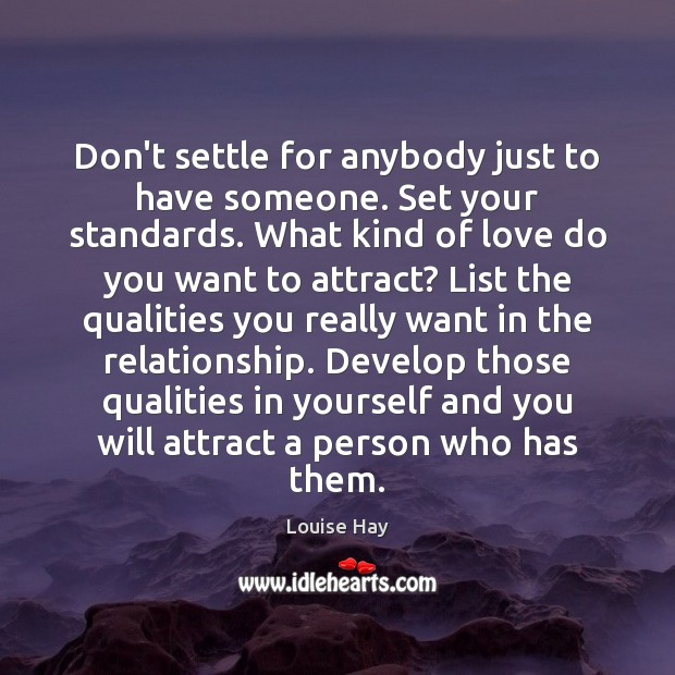 Don't settle for anybody just to have someone. Set your standards. What Louise Hay Picture Quote