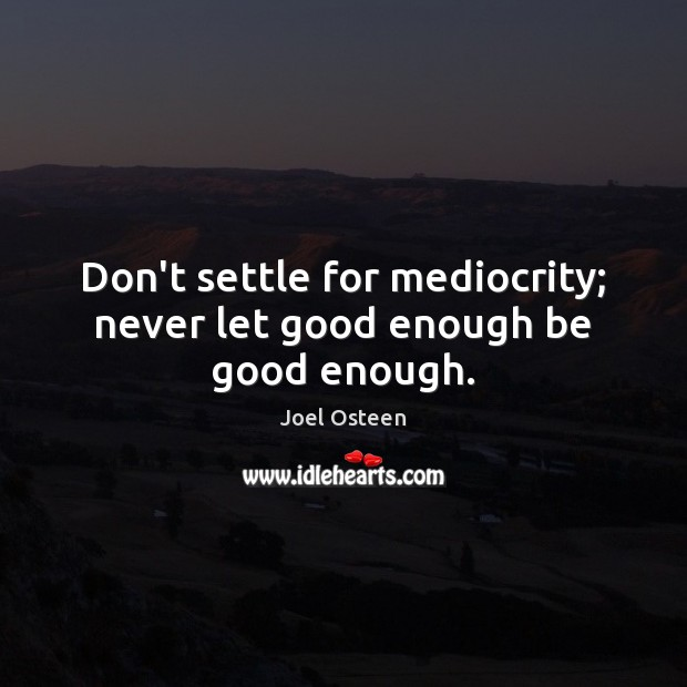 Image, Don't settle for mediocrity; never let good enough be good enough.