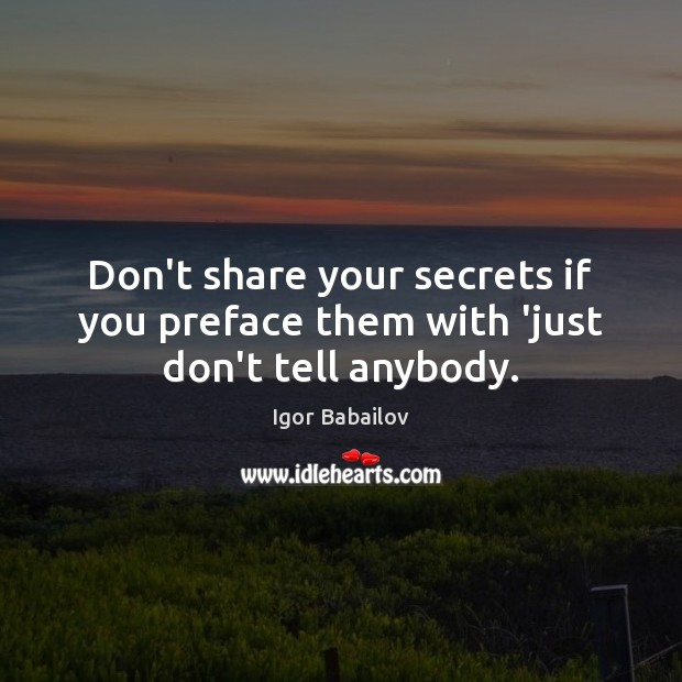 Don't share your secrets if you preface them with 'just don't tell anybody. Image