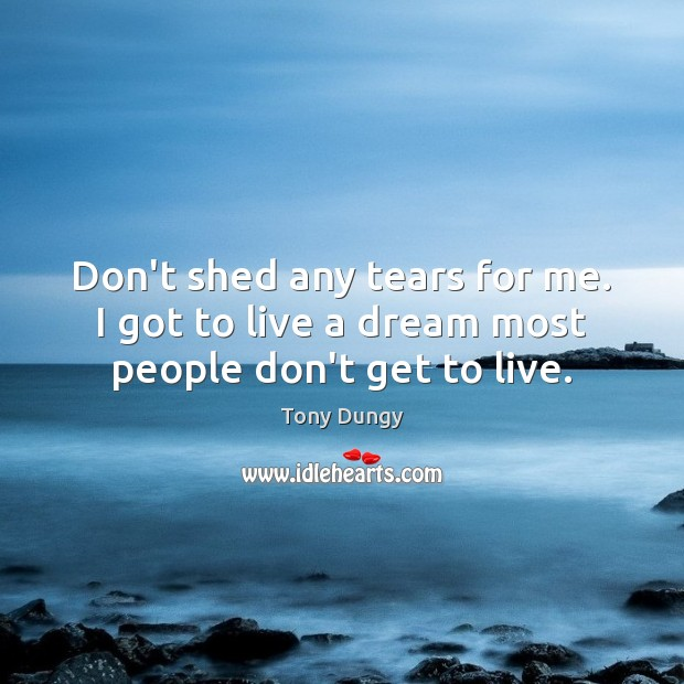 Don't shed any tears for me. I got to live a dream most people don't get to live. Tony Dungy Picture Quote
