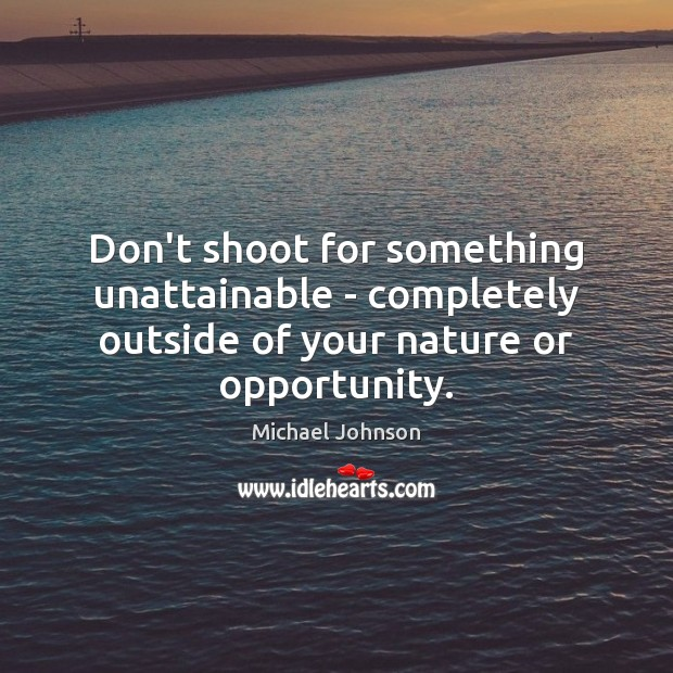 Image, Don't shoot for something unattainable – completely outside of your nature or opportunity.