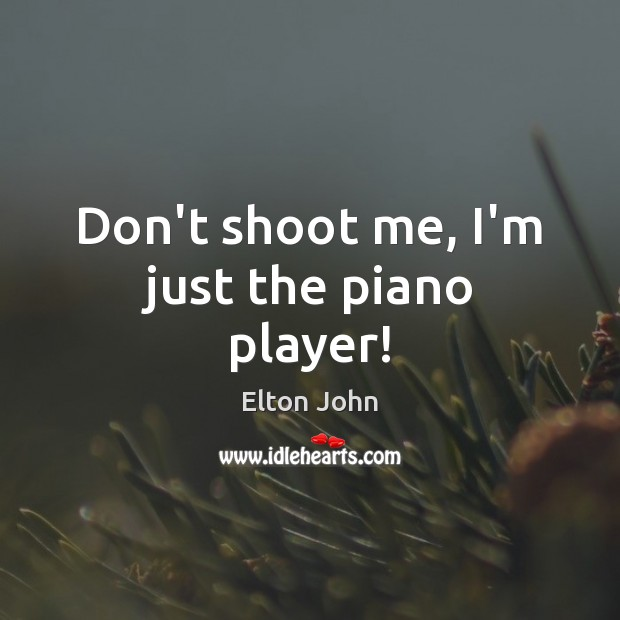Don't shoot me, I'm just the piano player! Elton John Picture Quote