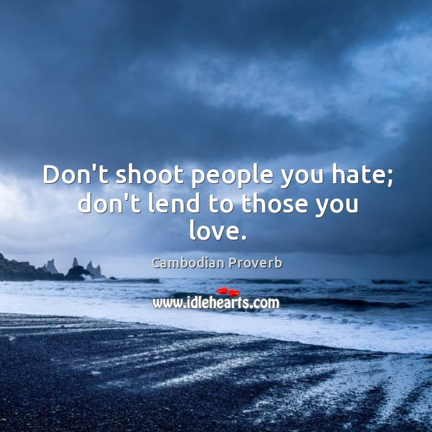 Don't shoot people you hate; don't lend to those you love. Cambodian Proverbs Image