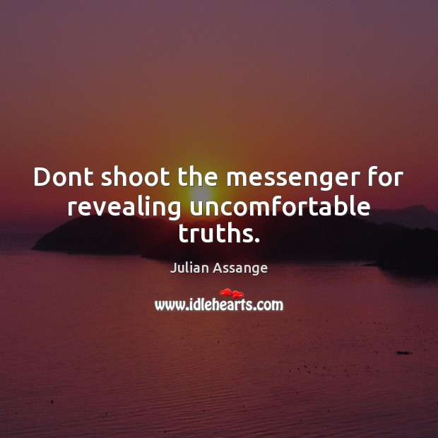 Dont shoot the messenger for revealing uncomfortable truths. Julian Assange Picture Quote
