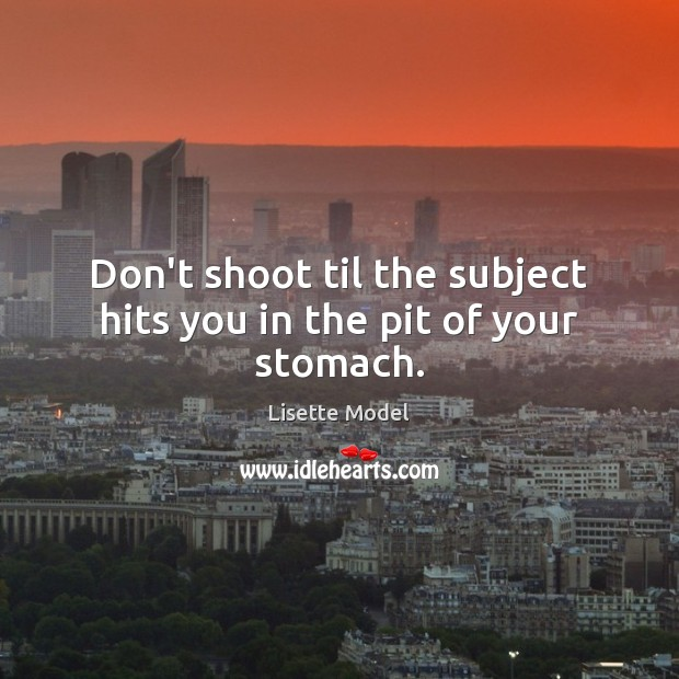 Don't shoot til the subject hits you in the pit of your stomach. Lisette Model Picture Quote